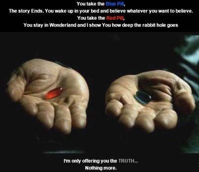 Choose the red pill for reality; the blue for fantasy